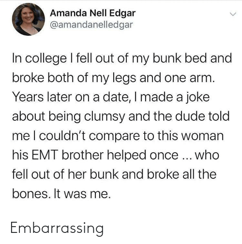 Bones: Amanda Nell Edgar  @amandanelledgar  In college I fell out of my bunk bed and  broke both of my legs and one arm.  Years later on a date, I made a joke  about being clumsy and the dude told  meI couldn't compare to this woman  his EMT brother helped once ... who  fell out of her bunk and broke all the  bones. It was me. Embarrassing