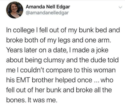 Bones, College, and Dude: Amanda Nell Edgar  @amandanelledgar  In college I fell out of my bunk bed and  broke both of my legs and one arm.  Years later on a date, I made a joke  about being clumsy and the dude told  meI couldn't compare to this woman  his EMT brother helped once ... who  fell out of her bunk and broke all the  bones. It was me.
