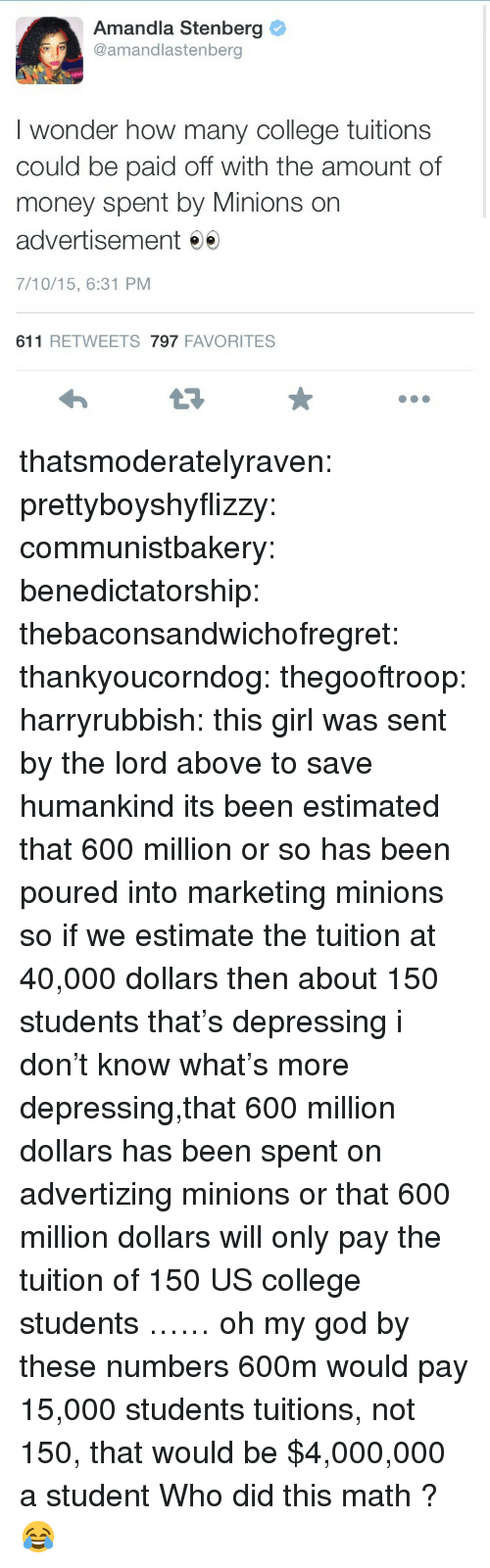 Estimate: Amandla Stenberg  @amandlastenberg  I wonder how many college tuitions  could be paid off with the amount of  money spent by Minions on  advertisement e  7/10/15, 6:31 PM  611 RETWEETS 797 FAVORITES thatsmoderatelyraven: prettyboyshyflizzy:   communistbakery:   benedictatorship:  thebaconsandwichofregret:   thankyoucorndog:   thegooftroop:   harryrubbish:  this girl was sent by the lord above to save humankind  its been estimated that 600 million or so has been poured into marketing minions so if we estimate the tuition at 40,000 dollars then about 150 students   that's depressing   i don't know what's more depressing,that 600 million dollars has been spent on advertizing minions or that 600 million dollars will only pay the tuition of 150 US college students   …… oh my god  by these numbers 600m would pay 15,000 students tuitions, not 150, that would be $4,000,000 a student   Who did this math ? 😂