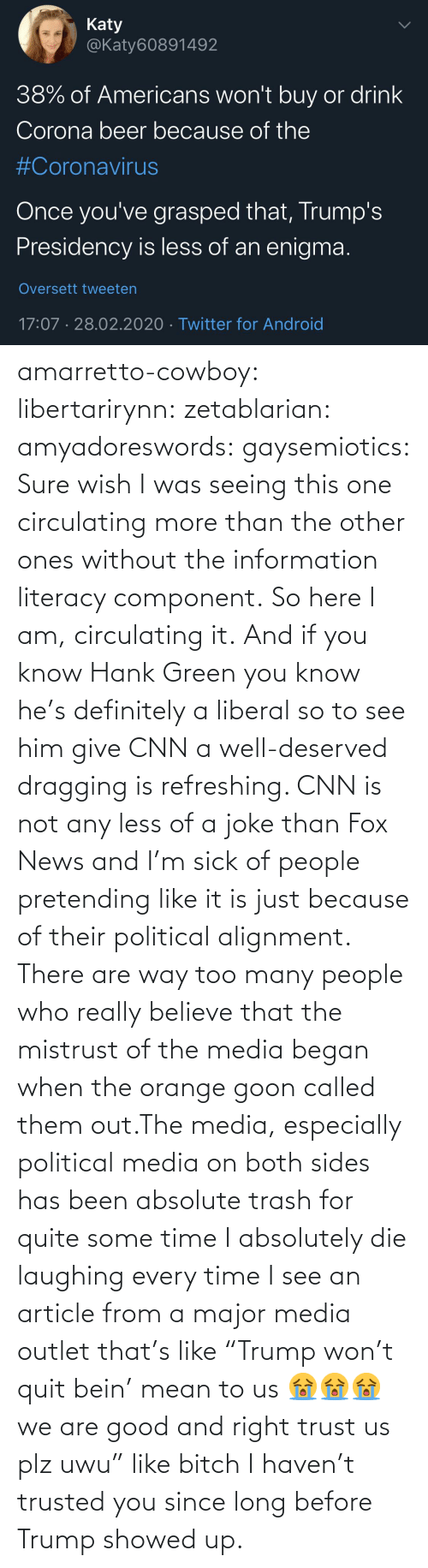 "laughing: amarretto-cowboy:  libertarirynn:  zetablarian:  amyadoreswords:   gaysemiotics:       Sure wish I was seeing this one circulating more than the other ones without the information literacy component. So here I am, circulating it.    And if you know Hank Green you know he's definitely a liberal so to see him give CNN a well-deserved dragging is refreshing. CNN is not any less of a joke than Fox News and I'm sick of people pretending like it is just because of their political alignment.   There are way too many people who really believe that the mistrust of the media began when the orange goon called them out.The media, especially political media on both sides has been absolute trash for quite some time   I absolutely die laughing every time I see an article from a major media outlet that's like ""Trump won't quit bein' mean to us 😭😭😭 we are good and right trust us plz uwu"" like bitch I haven't trusted you since long before Trump showed up."