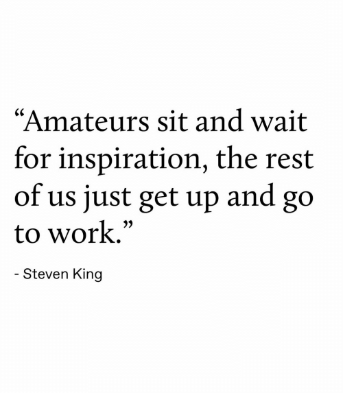 """Inspiration: """"Amateurs sit and wait  for inspiration, the rest  of us just get up  and  go  to work.""""  - Steven King"""