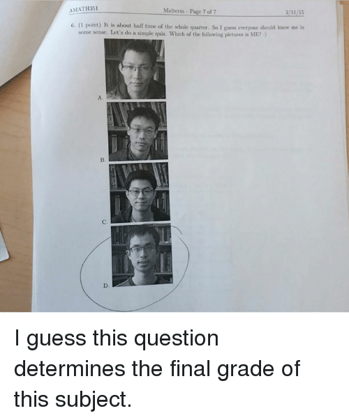 Dank, Guess, and Pictures: AMATH351  Midterm - Page 7 of 7  6. (1 point) It is about half time of the whole quarter. So I  guess everyone should know me in  some sense. Let's do a simple quiz. Which of the following pictures is ME? )  C. I guess this question determines the final grade of this subject.