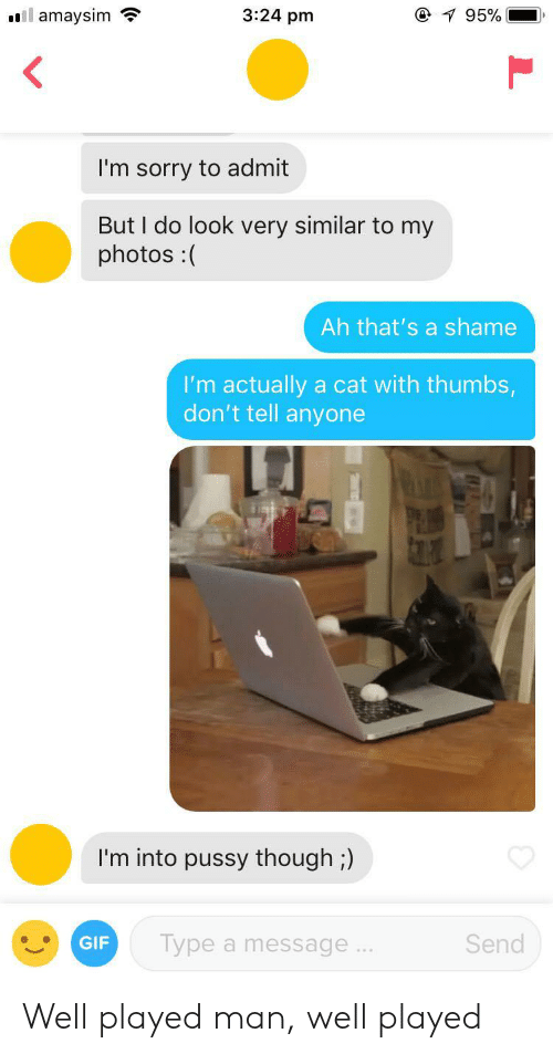 My Photos: amaysim  3:24 pm  I'm sorry to admit  But I do look very similar to my  photos:  Ah that's a shame  I'm actually a cat with thumbs  don't tell anyone  I'm into pussy though;)  GIF  Type a message  Send Well played man, well played