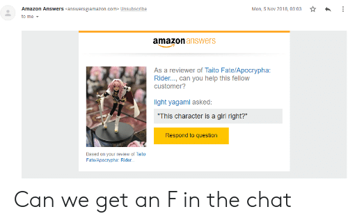 """Fate Apocrypha: Amazon Answers <answers@amazon.com> Unsubscribe  Mon, 5 Nov 2018, 03:03  to me  amazon answers  As a reviewer of Taito Fate/Apocrypha:  Rider..., can you help this fellow  customer?  light yagami asked:  """"This character is a girl right?""""  Respond to question  Based on your review of Taito  Fate/Apocrypha: Rider... Can we get an F in the chat"""
