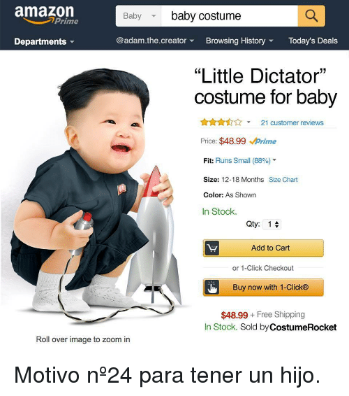"""baby baby: amazon  Baby  baby costume  Prime  Departments  @adam.the.creatorBrowsing HistoryToday's Deals  """"Little Dictator""""  costume for baby  21 customer reviews  Price: $48.99 Prime  Fit: Runs Small (88%)""""  Size: 12-18 Months Size Chart  Color: As Shown  In Stock.  Qty: 1  Add to Cart  or 1-Click Checkout  Buy now with 1-Click®  $48.99 Free Shipping  In Stock. Sold by CostumeRocket  Roll over image to zoom in <p>Motivo nº24 para tener un hijo.</p>"""