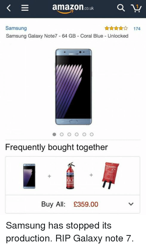 Galaxy Note 7: amazon  co.uk  a  Samsung  Samsung Galaxy Note7 64 GB Coral Blue Unlocked  O O O O O  Frequently bought together  Buy All: £359.00 Samsung has stopped its production. RIP Galaxy note 7.