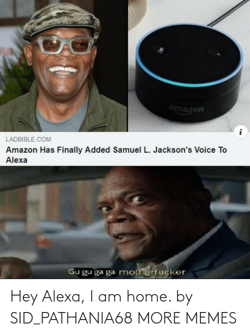 Sid: amazon  LADBIBLE.COM  Amazon Has Finally Added Samuel L. Jackson's Voice To  Alexa  Gu gu ga ga motherfucker Hey Alexa, I am home. by SID_PATHANIA68 MORE MEMES