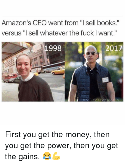 """amazons: Amazon's CEO went from """"l sell books.""""  versus """"l sell whatever the fuck I want.""""  1998  2017  MOTIVATIONMARIA First you get the money, then you get the power, then you get the gains. 😂💪"""