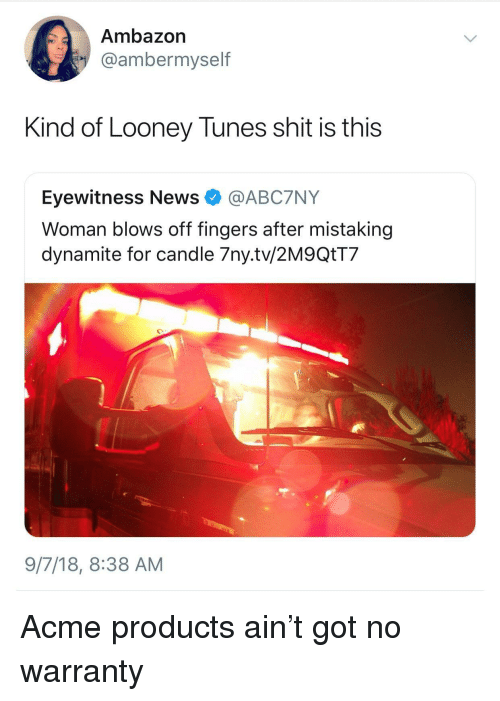 Looney Tunes, News, and Shit: Ambazon  @ambermyself  Kind of Looney Tunes shit is this  Eyewitness News @ABC7NY  Woman blows off fingers after mistaking  dynamite for candle 7ny.tv/2M9QtT7  9/7/18, 8:38 AM Acme products ain't got no warranty
