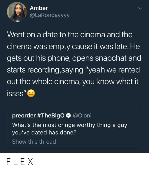 """Phone, Snapchat, and Yeah: Amber  @LaRondayyyy  Went on a date to the cinema and the  cinema was empty cause it was late. He  gets out his phone, opens snapchat and  starts recording,saying """"yeah we rented  out the whole cinema, you know what it  preorder #TheBigo @oloni  What's the most cringe worthy thing a guy  you've dated has done?  Show this thread F L E X"""
