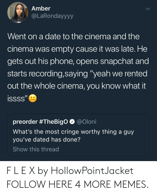 """Cringe Worthy: Amber  @LaRondayyyy  Went on a date to the cinema and the  cinema was empty cause it was late. He  gets out his phone, opens snapchat and  starts recording,saying """"yeah we rented  out the whole cinema, you know what  issss""""  preorder #TheBigO  @Oloni  What's the most cringe worthy thing a guy  you've dated has done?  Show this thread F L E X by HollowPointJacket FOLLOW HERE 4 MORE MEMES."""