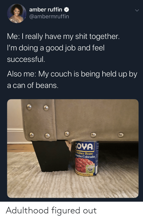 Me My: amber ruffin  @ambermruffin  Me: I really have my shit together.  I'm doing a good job and feel  successful.  Also me: My couch is being held up by  a can of beans.  OYA  Kidney Beans  huelas Coloradas  E PREMIUMS Adulthood figured out