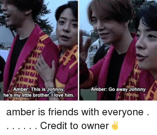 Johnnies: Amber: This is Johnny  he's my little brother. Iove him.  Amber: Go away Johnny amber is friends with everyone . . . . . . . Credit to owner✌