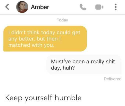 Mustve: Amber  Today  I didn't think today could get  any better,but then I  matched with you.  Must've been a really shit  day, huh?  Delivered Keep yourself humble