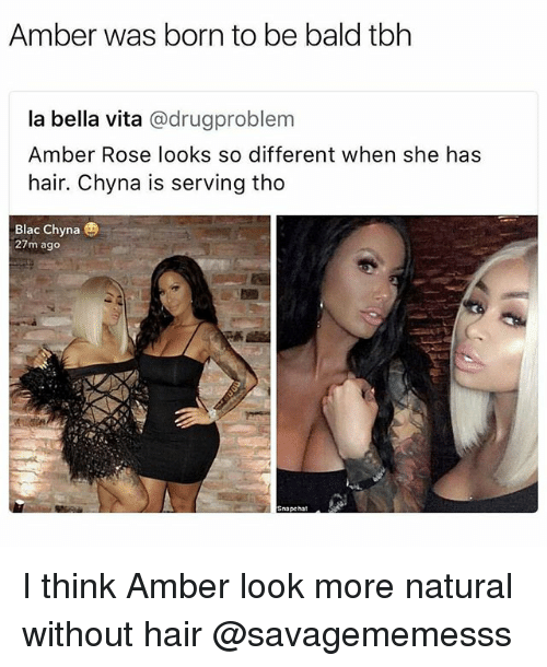 blac chyna: Amber was born to be bald tbh  la bella vita @drugproblem  Amber Rose looks so different when she has  hair. Chyna is serving tho  Blac Chyna  27m ago  Snapchat I think Amber look more natural without hair @savagememesss