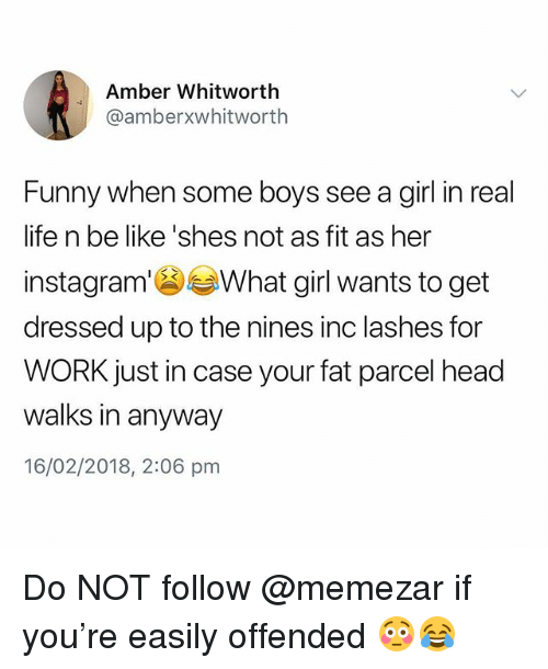 Your Fat: Amber Whitworth  @amberxwhitworth  Funny when some boys see a girl in real  life n be like 'shes not as fit as her  instagram'What girl wants to get  dressed up to the nines inc lashes for  WORK just in case your fat parcel head  walks in anyway  16/02/2018, 2:06 pm Do NOT follow @memezar if you're easily offended 😳😂