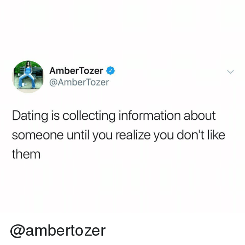 Dating, Information, and Dank Memes: AmberTozer  @AmberTozer  Dating is collecting information about  someone until you realize you don't like  them @ambertozer