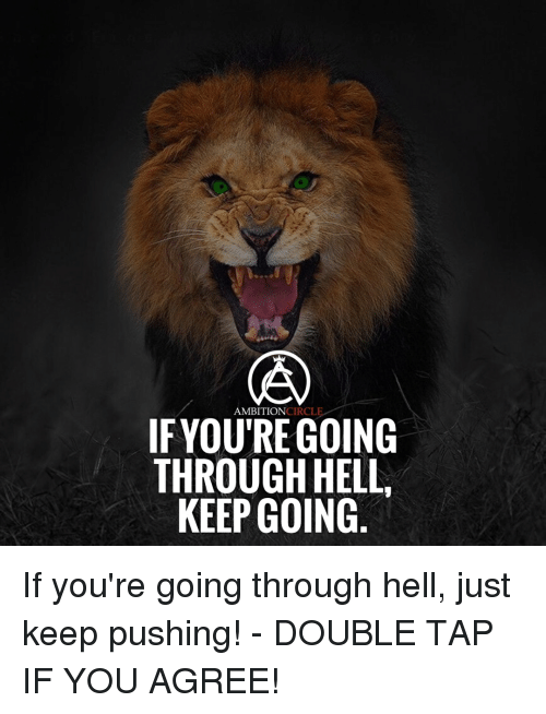 Memes, Ambition, and Circles: AMBITION  CIRCL  IF YOURE GOING  THROUGH HELL,  KEEP GOING If you're going through hell, just keep pushing! - DOUBLE TAP IF YOU AGREE!
