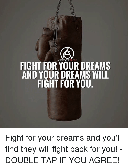 Memes, Ambition, and Circles: AMBITION  CIRCLE  FIGHT FOR YOUR DREAMS  AND YOUR DREAMS WILL  FIGHT FOR YOU Fight for your dreams and you'll find they will fight back for you! - DOUBLE TAP IF YOU AGREE!