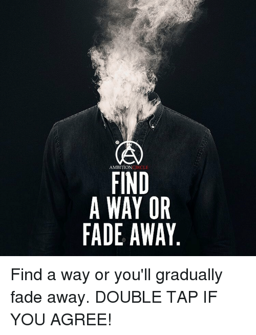 Fading Away: AMBITION  FIND  A WAY OR  FADE AWAY Find a way or you'll gradually fade away. DOUBLE TAP IF YOU AGREE!