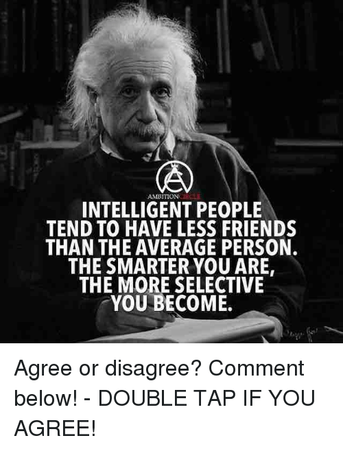 Averagers: AMBITION  INTELLIGENT PEOPLE  TEND TO HAVE LESS FRIENDS  THAN THE AVERAGE PERSON.  THE SMARTER YOU ARE,  THE MORE SELECTIVE  YOU BECOME. Agree or disagree? Comment below! - DOUBLE TAP IF YOU AGREE!