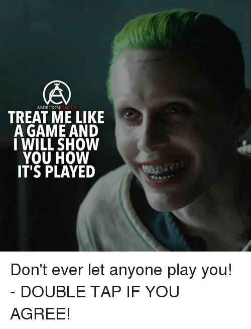 Played You: AMBITIONCIRCLE  TREAT ME LIKE  A GAME AND  I WILL SHOW  YOU HOW  IT'S PLAYED Don't ever let anyone play you! - DOUBLE TAP IF YOU AGREE!