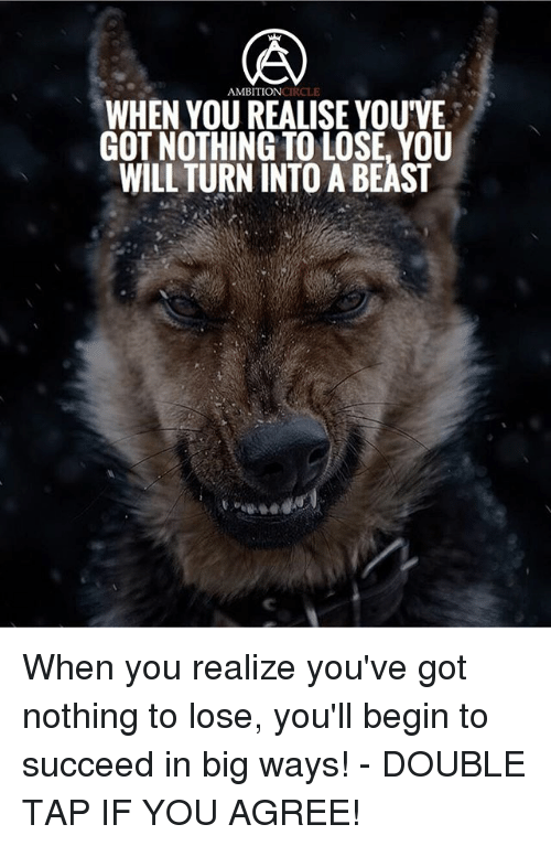 Nothing to Lose: AMBITIONCIRCLE  WHEN YOU REALISE YOUVE  GOT NOTHING TO LOSE, YOU  WILL TURN INTO A BEAST When you realize you've got nothing to lose, you'll begin to succeed in big ways! - DOUBLE TAP IF YOU AGREE!