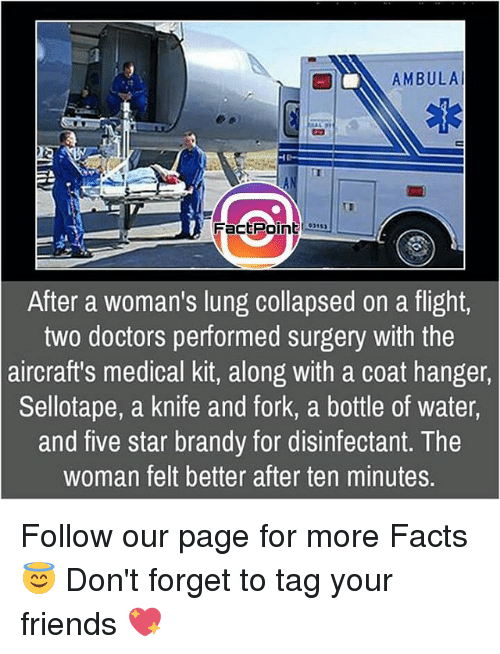lunging: AMBULAl  FactPoint  After a woman's lung collapsed on a flight,  two doctors performed surgery with the  aircraft's medical kit, along with a coat hanger,  Sellotape, a knife and fork, a bottle of water,  and five star brandy for disinfectant. The  woman felt better after ten minutes. Follow our page for more Facts 😇 Don't forget to tag your friends 💖
