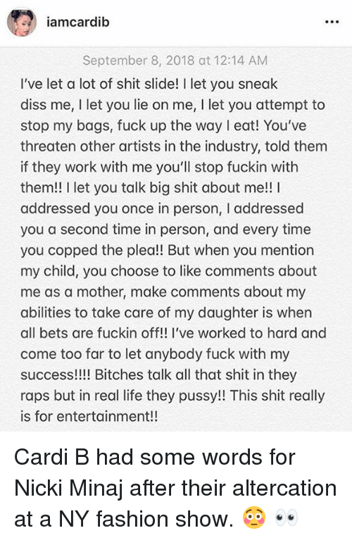 raps: amcardib  September 8, 2018 at 12:14 AM  I've let a lot of shit slide! I let you sneak  diss me, I let you lie on me, I let you attempt to  stop my bags, fuck up the way eat! You've  threaten other artists in the industry, told them  if they work with me you'll stop fuckin with  them!! I let you talk big shit about me!! I  addressed you once in person, I addressed  you a second time in person, and every time  you copped the plea!! But when you mention  my child, you choose to like comments about  me as a mother, make comments about my  abilities to take care of my daughter is when  all bets are fuckin off!! I've worked to hard and  come too far to let anybody fuck with my  success!!!! Bitches talk all that shit in they  raps but in real life they pussy!! This shit really  is for entertainment!! Cardi B had some words for Nicki Minaj after their altercation at a NY fashion show.  😳 👀