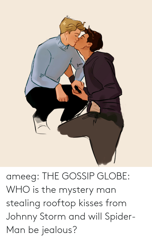 Who Is: ameeg:  THE GOSSIP GLOBE: WHO is the mystery man stealing rooftop kisses from Johnny Storm and will Spider-Man be jealous?