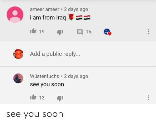 Soon...: ameer ameer • 2 days ago  i am from iraq  19  16  Add a public reply...  Wüstenfuchs  2 days ago  see you soon  13 see you soon