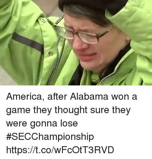 America, Sports, and Alabama: America, after Alabama won a game they thought sure they were gonna lose #SECChampionship https://t.co/wFcOtT3RVD