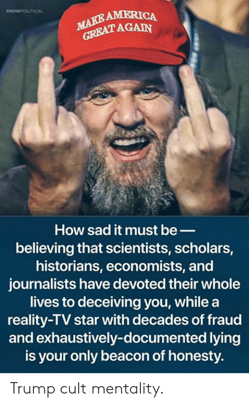 Scholars: AMERICA  AGAIN  How sad it must be_  believing that scientists, scholars,  historians, economists, and  journalists have devoted their whole  lives to deceiving you, while a  reality-TV star with decades of fraud  and exhaustively-documented lying  is your only beacon of honesty. Trump cult mentality.