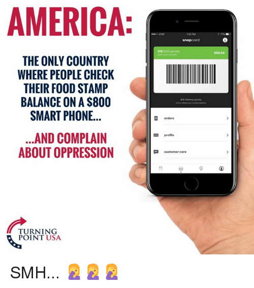 America, Food, and Memes: AMERICA  AT&T  120 PM  snapcard  375/500  50.00  THE ONLY COUNTRY  WHERE PEOPLE CHECK  THEIR FOOD STAMP  BALANCE ON A $800  SMART PHONE...  Lfetime points  orders  ...AND COMPLAIN  ABOUT OPPRESSION  profile  customer care  TURNING  POINT USA SMH... 🤦♀️🤦♀️🤦♀️