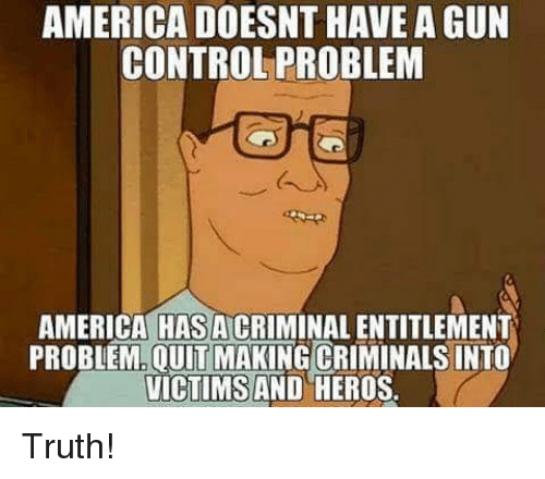entitlement: AMERICA DOESNT HAVE A GUN  CONTROL PROBLEM  AMERICA HAS A CRIMINAL ENTITLEMENT  PROBLEM.OUIT MAKING CRIMINALS INTO  VICTIMS AND HEROS Truth!