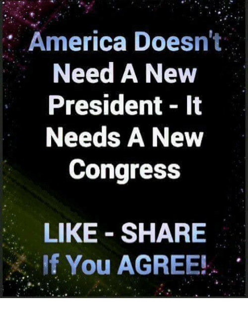 Share If You Agree: America Doesn't  Need A New  President 1t  Needs A New  Congress  LIKE SHARE  If You AGREE!