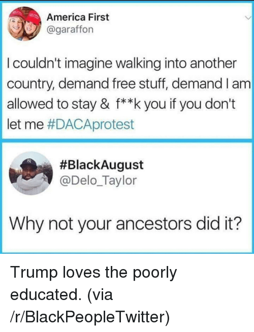 America First: America First  @garaffon  I couldn't imagine walking into another  country, demand free stuff, demand I am  allowed to stay & f**k you if you don't  let me #DACAprotest  #BlackAugust  @Delo_Taylor  Why not your ancestors did it? Trump loves the poorly educated. (via /r/BlackPeopleTwitter)