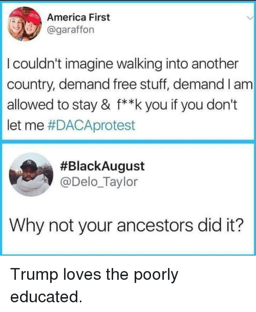 America First: America First  @garaffon  I couldn't imagine walking into another  country, demand free stuff, demand I am  allowed to stay & f**k you if you don't  let me #DACAprotest  #BlackAugust  @Delo_Taylor  Why not your ancestors did it? Trump loves the poorly educated.