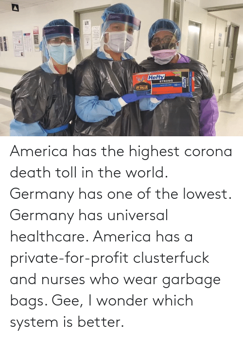 toll: America has the highest corona death toll in the world. Germany has one of the lowest. Germany has universal healthcare. America has a private-for-profit clusterfuck and nurses who wear garbage bags. Gee, I wonder which system is better.