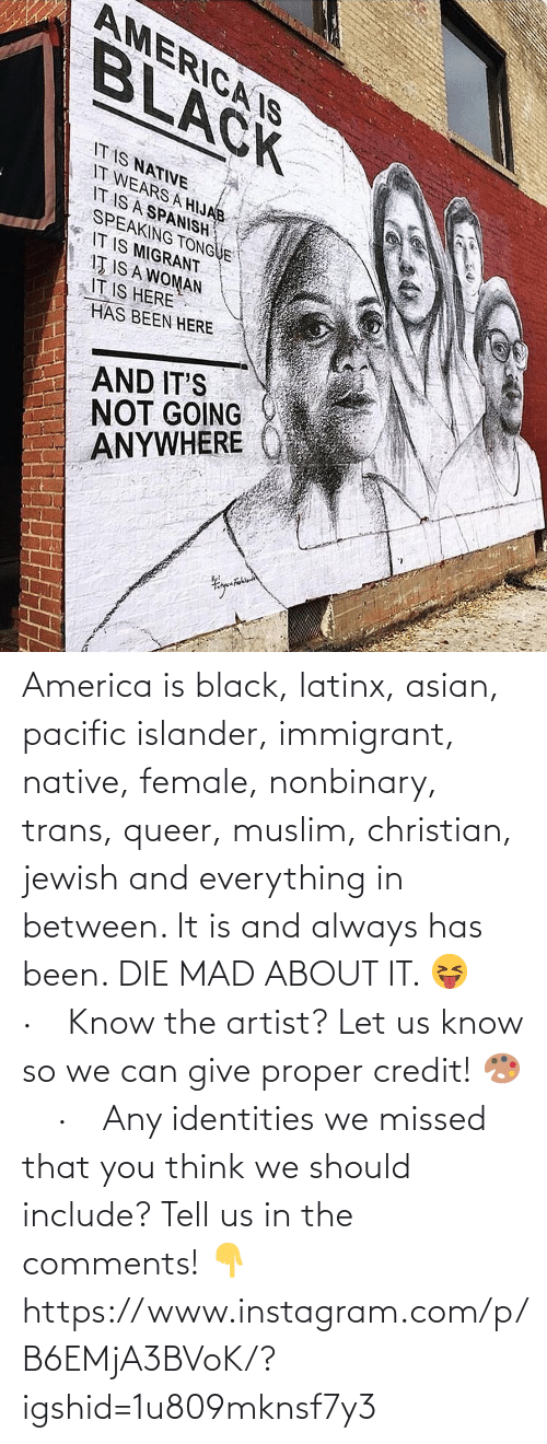 Jewish: AMERICA IS  BLACK  IT IS NATIVE  IT WEARS A HIJAB  IT IS A SPANISH  SPEAKING TONGUE  IT IS MIGRANT  IŢ IS A WOMAN  IT IS HERE  HAS BEEN HERE  AND IT'S  NOT GOING  ANYWHERE America is black, latinx, asian, pacific islander, immigrant, native, female, nonbinary, trans, queer, muslim, christian, jewish and everything in between. It is and always has been. DIE MAD ABOUT IT. 😝⠀ ·⠀ Know the artist? Let us know so we can give proper credit! 🎨⠀ ·⠀ Any identities we missed that you think we should include? Tell us in the comments! 👇 https://www.instagram.com/p/B6EMjA3BVoK/?igshid=1u809mknsf7y3