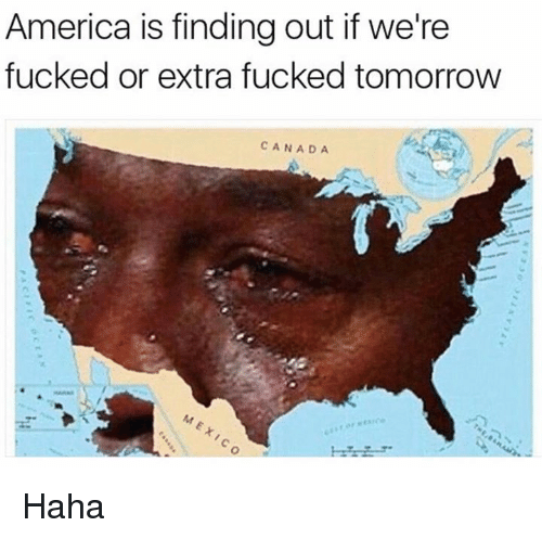 were fucked: America is finding out if we're  fucked or extra fucked tomorrow  CANADA Haha