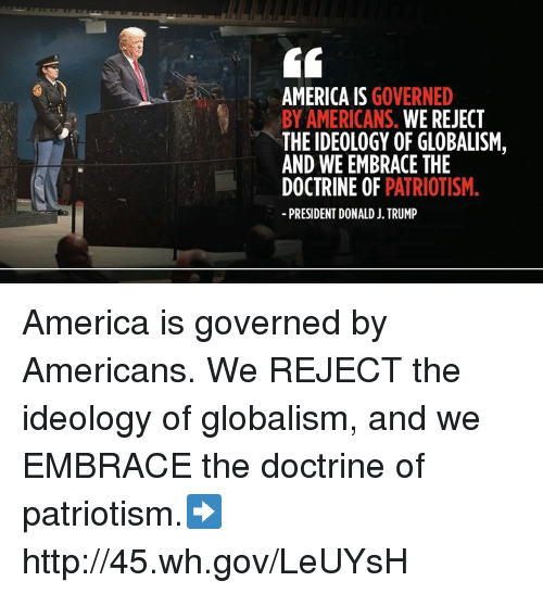 Globalism: AMERICA IS GOVERNED  BY AMERICANS. WE REJECT  THE IDEOLOGY OF GLOBALISM,  AND WE EMBRACE THE  DOCTRINE OF PATRIOTISM.  PRESIDENT DONALD J. TRUMP America is governed by Americans. We REJECT the ideology of globalism, and we EMBRACE the doctrine of patriotism.➡️ http://45.wh.gov/LeUYsH