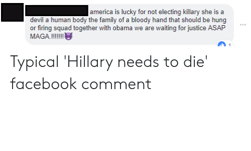 America, Facebook, and Family: america is lucky for not electing killary she is a  devil a human body the family of a bloody hand that should be hung  or firing squad together with obama we are waiting for justice ASAP Typical 'Hillary needs to die' facebook comment