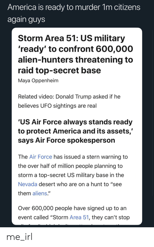 """America, Donald Trump, and Aliens: America is ready to murder 1m citizens  again guys  Storm Area 51: US military  'ready' to confront 600,000  alien-hunters threatening to  raid top-secret base  Maya Oppenheim  Related video: Donald Trump asked if he  believes UFO sightings are real  'US Air Force always stands ready  to protect America and its assets,'  says Air Force spokesperson  The Air Force has issued a stern warning to  the over half of million people planning to  storm a top-secret US military base in the  Nevada desert who are on a hunt to """"see  them aliens.""""  Over 600,000 people have signed up to an  event called """"Storm Area 51, they can't stop me_irl"""