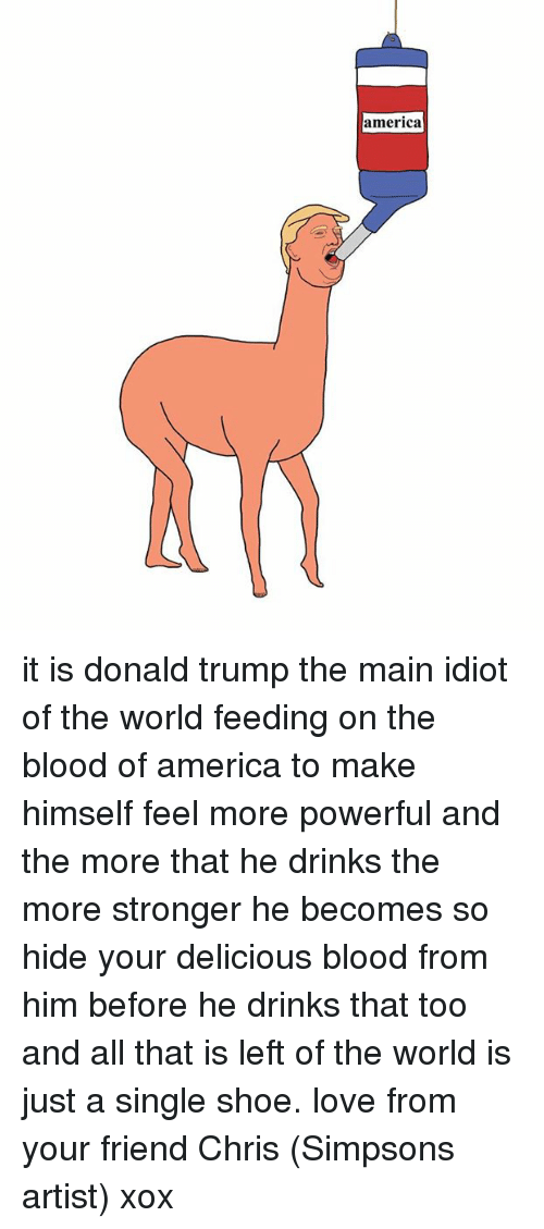 Chris Simpsons: america it is donald trump the main idiot of the world feeding on the blood of america to make himself feel more powerful and the more that he drinks the more stronger he becomes so hide your delicious blood from him before he drinks that too and all that is left of the world is just a single shoe. love from your friend Chris (Simpsons artist) xox