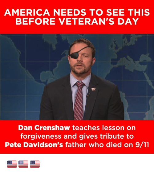 9/11, America, and Memes: AMERICA NEEDS TO SEE THIS  BEFORE VETERAN'S DAY  Dan Crenshaw teaches lesson on  forgiveness and gives tribute to  Pete Davidson's father who died on 9/11 🇺🇲️🇺🇲️🇺🇲️