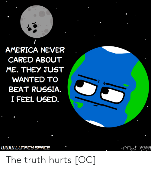 America, Russia, and Space: AMERICA NEVER  CARED ABOUT  ME. THEY JUST  WANTED TO  BEAT RUSSIA.  I FEEL USED.  Munt 7/30/19  www.LUNACY.SPACE The truth hurts [OC]