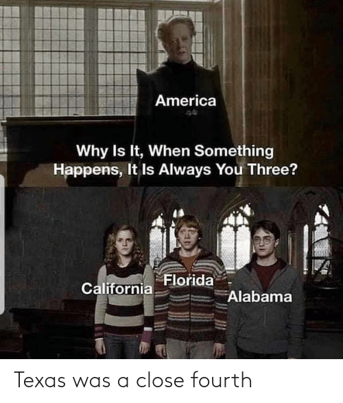 Fourth: America  Why Is It, When Something  Happens, It Is Always You Three?  Florida  California  Alabama Texas was a close fourth