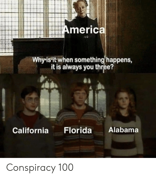 America, Alabama, and California: America  Whyis it when something happens,  it is always you three?  Alabama  Florida  California Conspiracy 100
