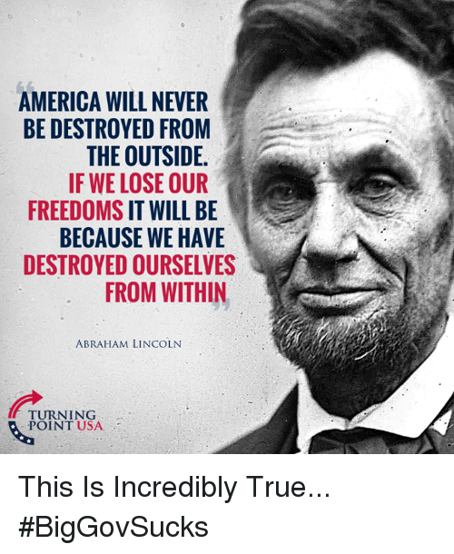 Freedoms: AMERICA WILL NEVER  BE DESTROYED FROM  THE OUTSIDE  IF WE LOSE OUR  FREEDOMS IT WILL BE  BECAUSE WE HAVE  DESTROYED OURSELVES  FROM WITHIN  ABRAHAM LINCOLN  TURNING  POINT USA This Is Incredibly True... #BigGovSucks